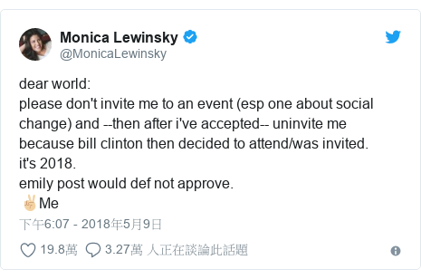 Twitter 用戶名 @MonicaLewinsky: dear world please don't invite me to an event (esp one about social change) and --then after i've accepted-- uninvite me because bill clinton then decided to attend/was invited.it's 2018.emily post would def not approve.✌🏼Me