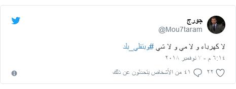 تويتر رسالة بعث بها @Mou7taram: لا كهرباء و لا مي و لا شي #وبتقلي_بلد