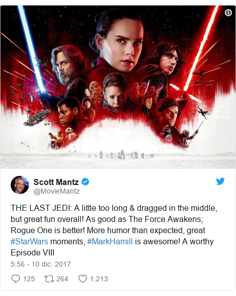 Publicación de Twitter por @MovieMantz: THE LAST JEDI  A little too long & dragged in the middle, but great fun overall! As good as The Force Awakens; Rogue One is better! More humor than expected, great #StarWars moments, #MarkHamill is awesome! A worthy Episode VIII