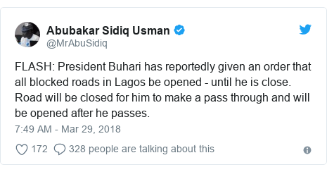 Twitter post by @MrAbuSidiq: FLASH  President Buhari has reportedly given an order that all blocked roads in Lagos be opened - until he is close. Road will be closed for him to make a pass through and will be opened after he passes.