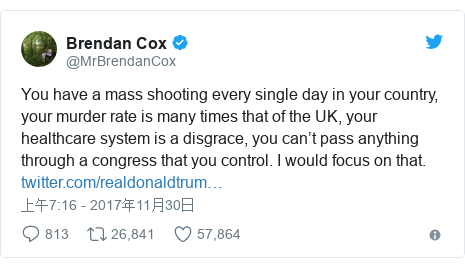 Twitter 用户名 @MrBrendanCox: You have a mass shooting every single day in your country, your murder rate is many times that of the UK, your healthcare system is a disgrace, you can't pass anything through a congress that you control. I would focus on that.