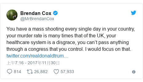 Twitter 用戶名 @MrBrendanCox: You have a mass shooting every single day in your country, your murder rate is many times that of the UK, your healthcare system is a disgrace, you can't pass anything through a congress that you control. I would focus on that.