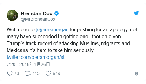 Twitter post by @MrBrendanCox: Well done to @piersmorgan for pushing for an apology, not many have succeeded in getting one...though given Trump's track-record of attacking Muslims, migrants and Mexicans it's hard to take him seriously