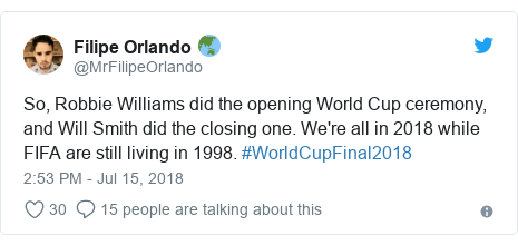 Twitter post by @MrFilipeOrlando: So, Robbie Williams did the opening World Cup ceremony, and Will Smith did the closing one. We're all in 2018 while FIFA are still living in 1998. #WorldCupFinal2018