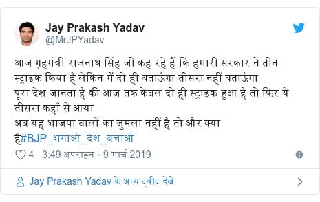 ट्विटर पोस्ट @MrJPYadav: आज गृहमंत्री राजनाथ सिंह जी कह रहे हैं कि हमारी सरकार ने तीन स्ट्राइक किया है लेकिन मैं दो ही बताऊंगा तीसरा नहीं बताऊंगा पूरा देश जानता है की आज तक केवल दो ही स्ट्राइक हुआ है तो फिर ये तीसरा कहाँ से आयाअब यह भाजपा वालों का जुमला नहीं है तो और क्या है#BJP_भगाओ_देश_बचाओ