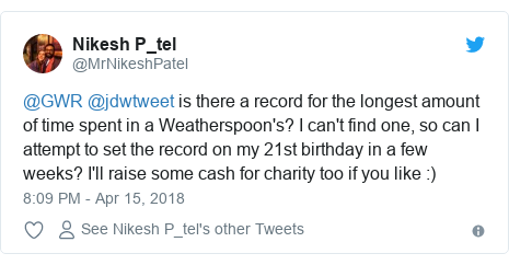 Twitter post by @MrNikeshPatel: @GWR @jdwtweet is there a record for the longest amount of time spent in a Weatherspoon's? I can't find one, so can I attempt to set the record on my 21st birthday in a few weeks? I'll raise some cash for charity too if you like  )