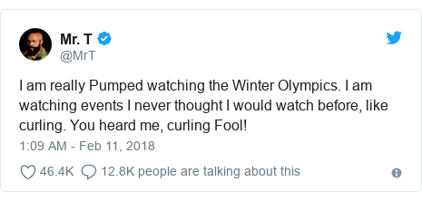 Twitter post by @MrT: I am really Pumped watching the Winter Olympics. I am watching events I never thought I would watch before, like curling. You heard me, curling Fool!