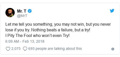 Twitter post by @MrT: Let me tell you something, you may not win, but you never lose if you try. Nothing beats a failure, but a try! I Pity The Fool who won't even Try!