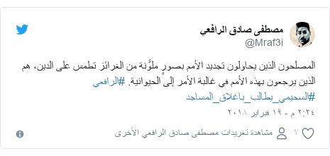 تويتر رسالة بعث بها @Mraf3i: المصلحون الذين يحاولون تجديد الأمم بصورٍ ملوَّنة من الغرائز تطمس على الدين، هم الذين يرجعون بهذه الأمم في غالبة الأمر إلى الحيوانية. #الرافعي #السحيمي_يطالب_باغلاق_المساجد