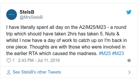 Twitter post by @MrsStelsB: I have literally spent all day on the A2/M25/M23 - a round trip which should have taken 2hrs has taken 5. Nuts & whilst I now have a day of work to catch up on I'm back in one piece. Thoughts are with those who were involved in the earlier RTA which caused the madness. #M25 #M23