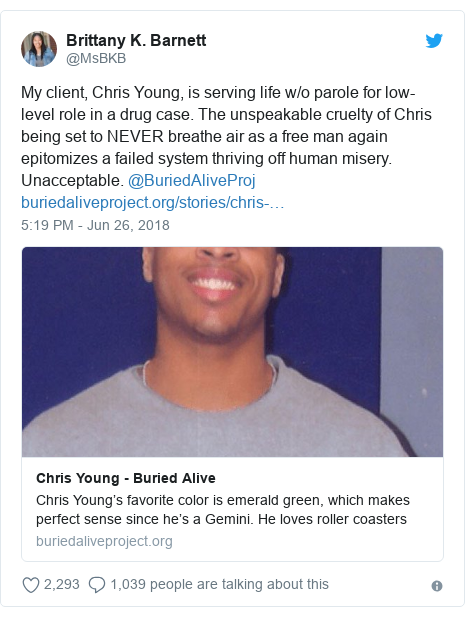 Twitter ubutumwa bwa @MsBKB: My client, Chris Young, is serving life w/o parole for low-level role in a drug case. The unspeakable cruelty of Chris being set to NEVER breathe air as a free man again epitomizes a failed system thriving off human misery. Unacceptable. @BuriedAliveProj
