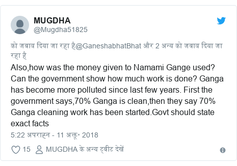 ट्विटर पोस्ट @Mugdha51825: Also,how was the money given to Namami Gange used? Can the government show how much work is done? Ganga has become more polluted since last few years. First the government says,70% Ganga is clean,then they say 70% Ganga cleaning work has been started.Govt should state exact facts