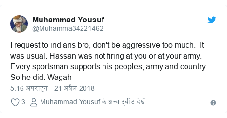 ट्विटर पोस्ट @Muhamma34221462: I request to indians bro, don't be aggressive too much.  It was usual. Hassan was not firing at you or at your army. Every sportsman supports his peoples, army and country. So he did. Wagah