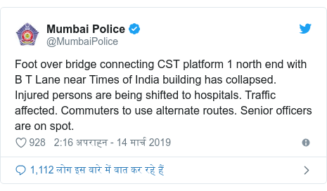 ट्विटर पोस्ट @MumbaiPolice: Foot over bridge connecting CST platform 1 north end with B T Lane near Times of India building has collapsed. Injured persons are being shifted to hospitals. Traffic affected. Commuters to use alternate routes. Senior officers are on spot.