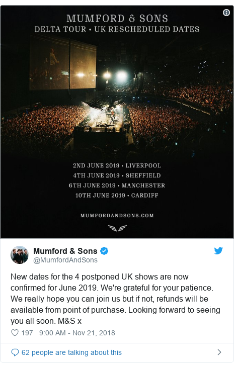 Twitter post by @MumfordAndSons: New dates for the 4 postponed UK shows are now confirmed for June 2019. We're grateful for your patience. We really hope you can join us but if not, refunds will be available from point of purchase. Looking forward to seeing you all soon. M&S x