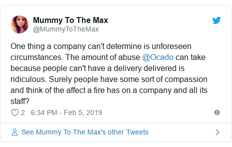 Twitter post by @MummyToTheMax: One thing a company can't determine is unforeseen circumstances. The amount of abuse @Ocado can take because people can't have a delivery delivered is ridiculous. Surely people have some sort of compassion and think of the affect a fire has on a company and all its staff?