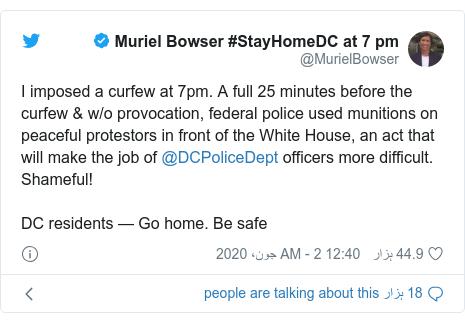 ٹوئٹر پوسٹس @MurielBowser کے حساب سے: I imposed a curfew at 7pm. A full 25 minutes before the curfew & w/o provocation, federal police used munitions on peaceful protestors in front of the White House, an act that will make the job of @DCPoliceDept officers more difficult. Shameful!DC residents — Go home. Be safe