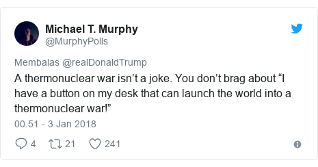 """Twitter pesan oleh @MurphyPolls: A thermonuclear war isn't a joke. You don't brag about """"I have a button on my desk that can launch the world into a thermonuclear war!"""""""