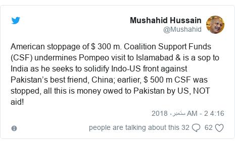 ٹوئٹر پوسٹس @Mushahid کے حساب سے: American stoppage of $ 300 m. Coalition Support Funds (CSF) undermines Pompeo visit to Islamabad & is a sop to India as he seeks to solidify Indo-US front against Pakistan's best friend, China; earlier, $ 500 m CSF was stopped, all this is money owed to Pakistan by US, NOT aid!