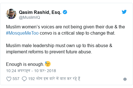 ट्विटर पोस्ट @MuslimIQ: Muslim women's voices are not being given their due & the #MosqueMeToo convo is a critical step to change that.Muslim male leadership must own up to this abuse & implement reforms to prevent future abuse.Enough is enough.😓