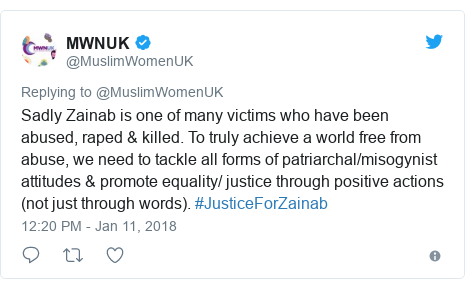 Twitter post by @MuslimWomenUK: Sadly Zainab is one of many victims who have been abused, raped & killed. To truly achieve a world free from abuse, we need to tackle all forms of patriarchal/misogynist attitudes & promote equality/ justice through positive actions (not just through words). #JusticeForZainab