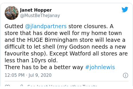 Twitter post by @MustBeTheJanay: Gutted @jlandpartners store closures. A store that has done well for my home town and the HUGE Birmingham store will leave a difficult to let shell (my Godson needs a new favourite shop). Except Watford all stores are less than 10yrs old.There has to be a better way #johnlewis