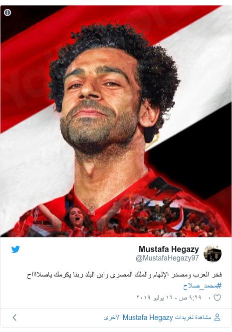 تويتر رسالة بعث بها @MustafaHegazy97: فخر العرب ومصدر الإلهام والملك المصرى وابن البلد ربنا يكرمك ياصلااااح #محمد_صلاح