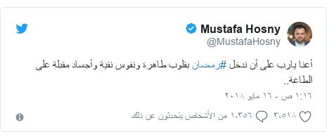 تويتر رسالة بعث بها @MustafaHosny: أعنا يارب على أن ندخل #رمضان بقلوب طاهرة ونفوس نقية وأجساد مقبلة على الطاعة..
