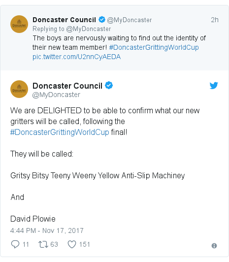 Twitter post by @MyDoncaster: We are DELIGHTED to be able to confirm what our new gritters will be called, following the #DoncasterGrittingWorldCup final! They will be called  Gritsy Bitsy Teeny Weeny Yellow Anti-Slip Machiney And David Plowie