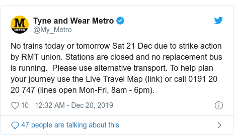 Twitter post by @My_Metro: No trains today or tomorrow Sat 21 Dec due to strike action by RMT union. Stations are closed and no replacement bus is running.  Please use alternative transport. To help plan your journey use the Live Travel Map (link) or call 0191 20 20 747 (lines open Mon-Fri, 8am - 6pm).