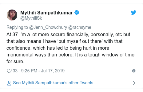 Twitter post by @MythiliSk: At 37 I'm a lot more secure financially, personally, etc but that also means I have 'put myself out there' with that confidence, which has led to being hurt in more monumental ways than before. It is a tough window of time for sure.