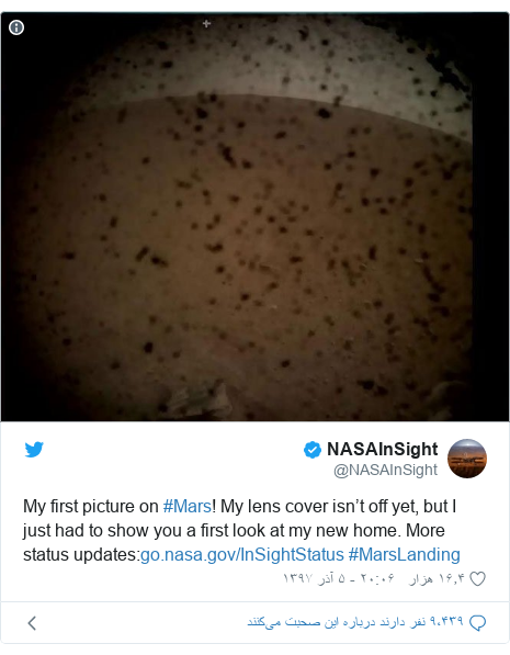 پست توییتر از @NASAInSight: My first picture on #Mars! My lens cover isn't off yet, but I just had to show you a first look at my new home. More status updates  #MarsLanding
