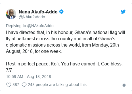 Twitter post by @NAkufoAddo: I have directed that, in his honour, Ghana's national flag will fly at half-mast across the country and in all of Ghana's diplomatic missions across the world, from Monday, 20th August, 2018, for one week. Rest in perfect peace, Kofi. You have earned it. God bless. 7/7