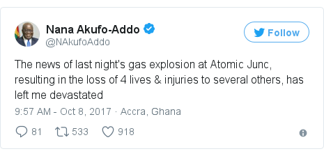 Twitter post by @NAkufoAddo: The news of last night's gas explosion at Atomic Junc, resulting in the loss of 4 lives & injuries to several others, has left me devastated