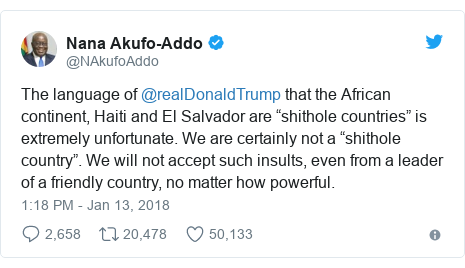 """Twitter post by @NAkufoAddo: The language of @realDonaldTrump that the African continent, Haiti and El Salvador are """"shithole countries"""" is extremely unfortunate. We are certainly not a """"shithole country"""". We will not accept such insults, even from a leader of a friendly country, no matter how powerful."""