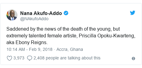 Twitter post by @NAkufoAddo: Saddened by the news of the death of the young, but extremely talented female artiste, Priscilla Opoku-Kwarteng, aka Ebony Reigns.