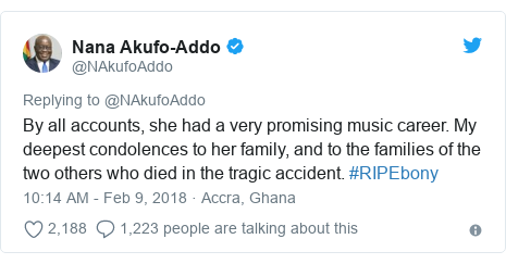 Twitter post by @NAkufoAddo: By all accounts, she had a very promising music career. My deepest condolences to her family, and to the families of the two others who died in the tragic accident. #RIPEbony