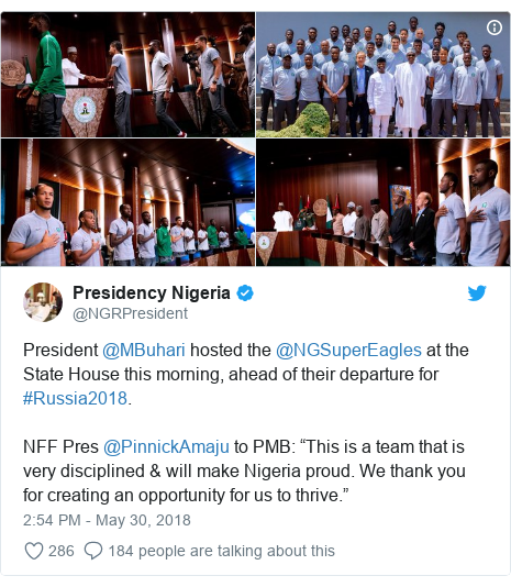 """Twitter post by @NGRPresident: President @MBuhari hosted the @NGSuperEagles at the State House this morning, ahead of their departure for #Russia2018.NFF Pres @PinnickAmaju to PMB  """"This is a team that is very disciplined & will make Nigeria proud. We thank you for creating an opportunity for us to thrive."""""""