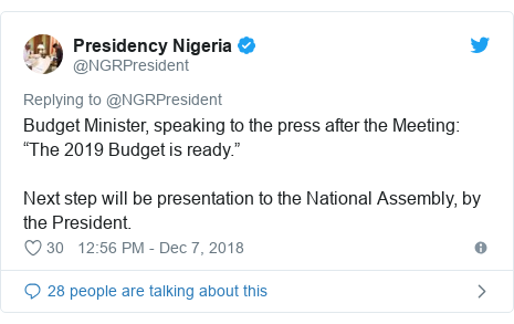 "Twitter post by @NGRPresident: Budget Minister, speaking to the press after the Meeting  ""The 2019 Budget is ready."" Next step will be presentation to the National Assembly, by the President."