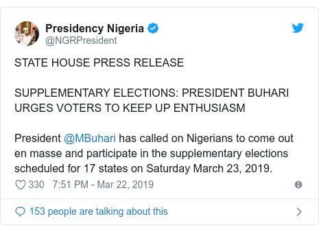 Twitter post by @NGRPresident: STATE HOUSE PRESS RELEASESUPPLEMENTARY ELECTIONS  PRESIDENT BUHARI URGES VOTERS TO KEEP UP ENTHUSIASMPresident @MBuhari has called on Nigerians to come out en masse and participate in the supplementary elections scheduled for 17 states on Saturday March 23, 2019.