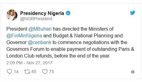 Twitter post by @NGRPresident: President @MBuhari has directed the Ministers of @FinMinNigeria  and Budget & National Planning and Governor @cenbank to commence negotiations with the Governors Forum to enable payment of outstanding Paris & London Club refunds, before the end of the year.