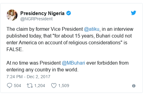 "Twitter post by @NGRPresident: The claim by former Vice President @atiku, in an interview published today, that ""for about 15 years, Buhari could not enter America on account of religious considerations"" is FALSE.At no time was President @MBuhari ever forbidden from entering any country in the world."