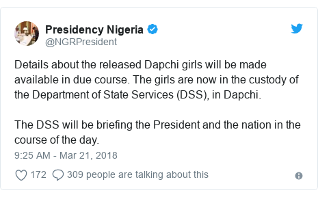 Twitter post by @NGRPresident: Details about the released Dapchi girls will be made available in due course. The girls are now in the custody of the Department of State Services (DSS), in Dapchi. The DSS will be briefing the President and the nation in the course of the day.
