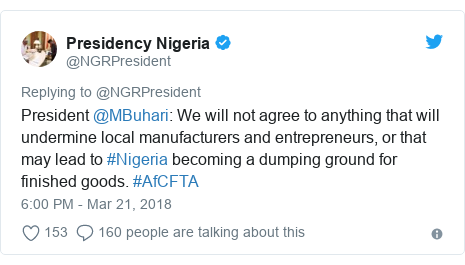 Twitter post by @NGRPresident: President @MBuhari  We will not agree to anything that will undermine local manufacturers and entrepreneurs, or that may lead to #Nigeria becoming a dumping ground for finished goods. #AfCFTA