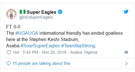 Twitter post by @NGSuperEagles: FT  0-0The #NGAUGA international friendly has ended goalless here at the Stephen Keshi Stadium, Asaba.#SoarSuperEagles #Team9jaStrong.