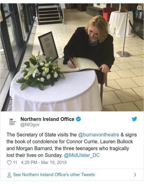 Twitter post by @NIOgov: The Secretary of State visits the @burnavontheatre & signs the book of condolence for Connor Currie, Lauren Bullock and Morgan Barnard, the three teenagers who tragically lost their lives on Sunday. @MidUlster_DC