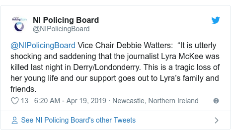 "Twitter post by @NIPolicingBoard: @NIPolicingBoard Vice Chair Debbie Watters   ""It is utterly shocking and saddening that the journalist Lyra McKee was killed last night in Derry/Londonderry. This is a tragic loss of her young life and our support goes out to Lyra's family and friends."