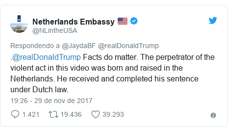 Twitter post de @NLintheUSA: .@realDonaldTrump Facts do matter. The perpetrator of the violent act in this video was born and raised in the Netherlands. He received and completed his sentence under Dutch law.