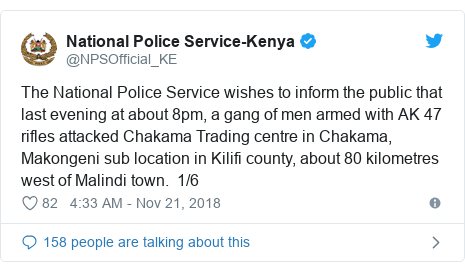 Twitter post by @NPSOfficial_KE: The National Police Service wishes to inform the public that last evening at about 8pm, a gang of men armed with AK 47 rifles attacked Chakama Trading centre in Chakama, Makongeni sub location in Kilifi county, about 80 kilometres west of Malindi town.  1/6