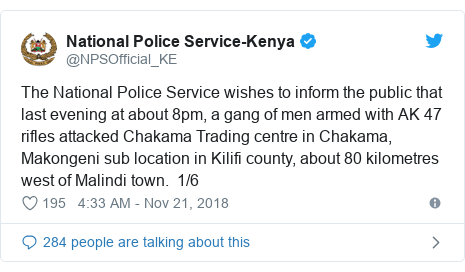 Ujumbe wa Twitter wa @NPSOfficial_KE: The National Police Service wishes to inform the public that last evening at about 8pm, a gang of men armed with AK 47 rifles attacked Chakama Trading centre in Chakama, Makongeni sub location in Kilifi county, about 80 kilometres west of Malindi town.  1/6